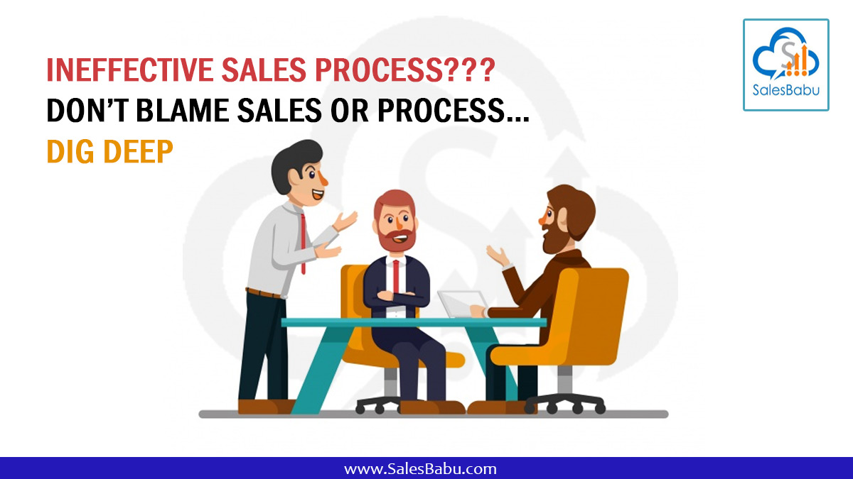 Ineffective Sales Process??? Don't Blame Sales or Process…Dig Deep : SalesBabu.com