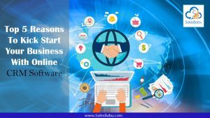 Top 5 Reasons To Kick Start Your Business With Online CRM Software : SalesBabu.com