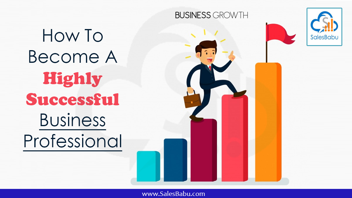 How To Become A Highly Successful Business Professional : SalesBabu.com