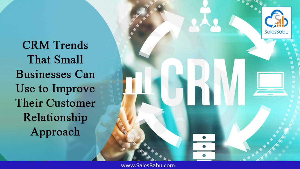 CRM Trends That Small Businesses Can Use to Improve Their Customer Relationship Approach : SalesBabu.com