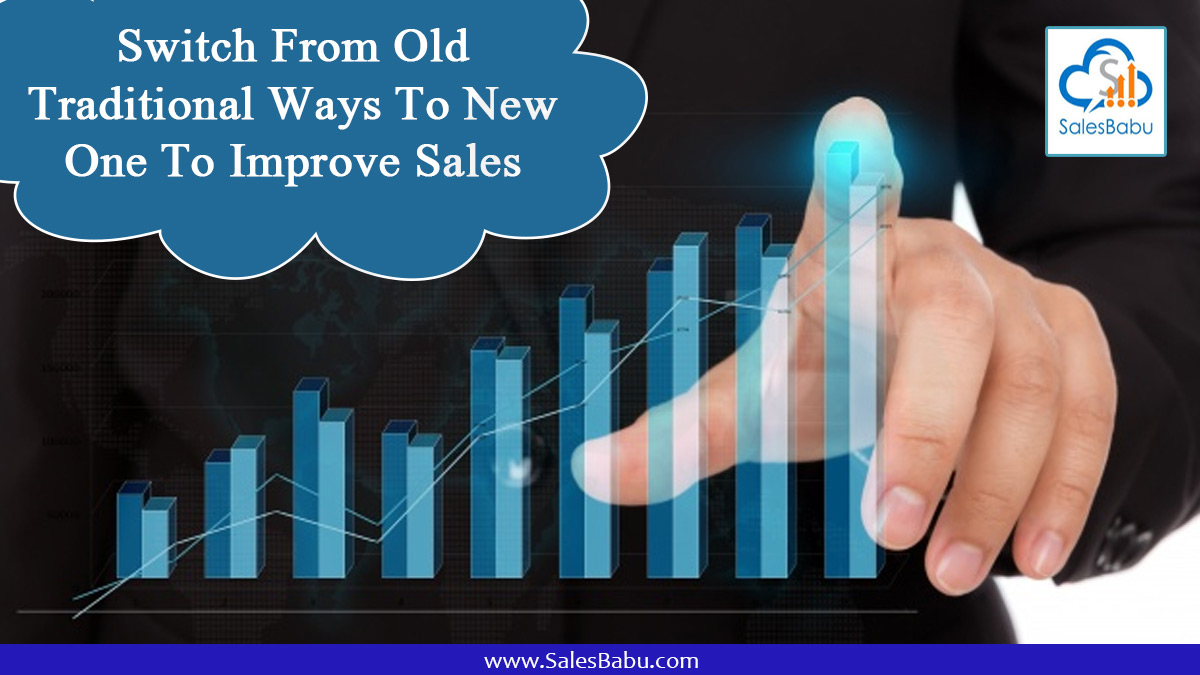 Switch From Old Traditional Ways To New One To Improve Sales : SalesBabu.com