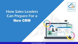 How Sales Leaders Can Prepare For a New CRM : SalesBabu.com