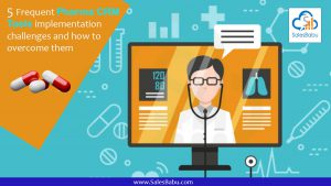 5 Frequent Pharma CRM Tools implementation challenges and how to overcome them : SalesBabu.com