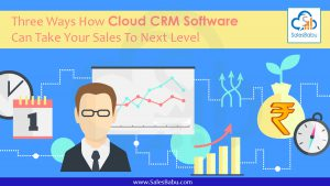 Three Ways How Cloud CRM Software Can Take Your Sales To Next Level : SalesBabu.com