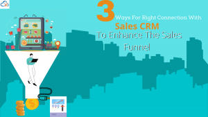 3 ways of right CRM software to enhance your Sales Funnel